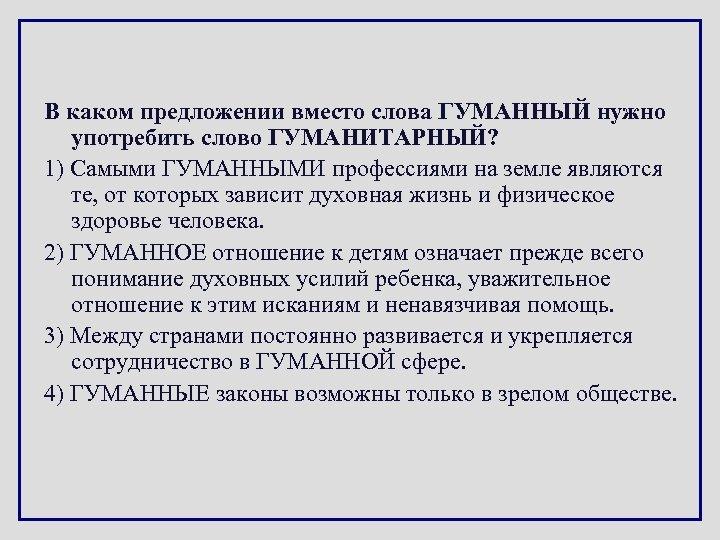 В каком предложении вместо слова ГУМАННЫЙ нужно употребить слово ГУМАНИТАРНЫЙ? 1) Самыми ГУМАННЫМИ профессиями