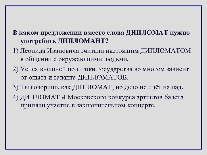 В каком предложении вместо слова ДИПЛОМАТ нужно употребить ДИПЛОМАНТ? 1) Леонида Ивановича считали настоящим