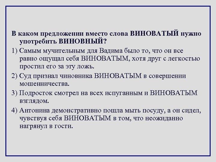 В каком предложении вместо слова ВИНОВАТЫЙ нужно употребить ВИНОВНЫЙ? 1) Самым мучительным для Вадима