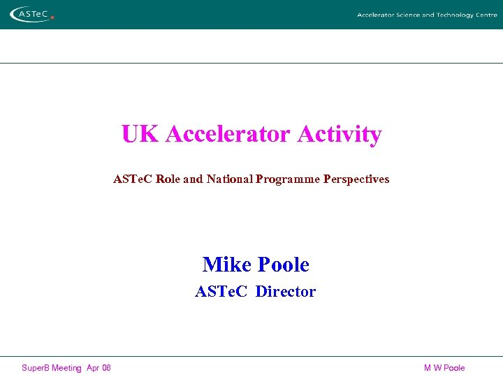 UK Accelerator Activity ASTe. C Role and National Programme Perspectives Mike Poole ASTe. C