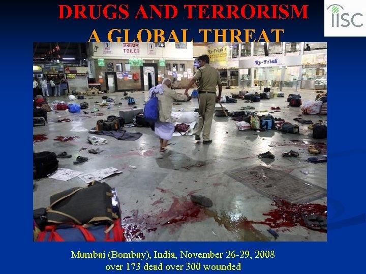 DRUGS AND TERRORISM A GLOBAL THREAT Mumbai (Bombay), India, November 26 -29, 2008 over