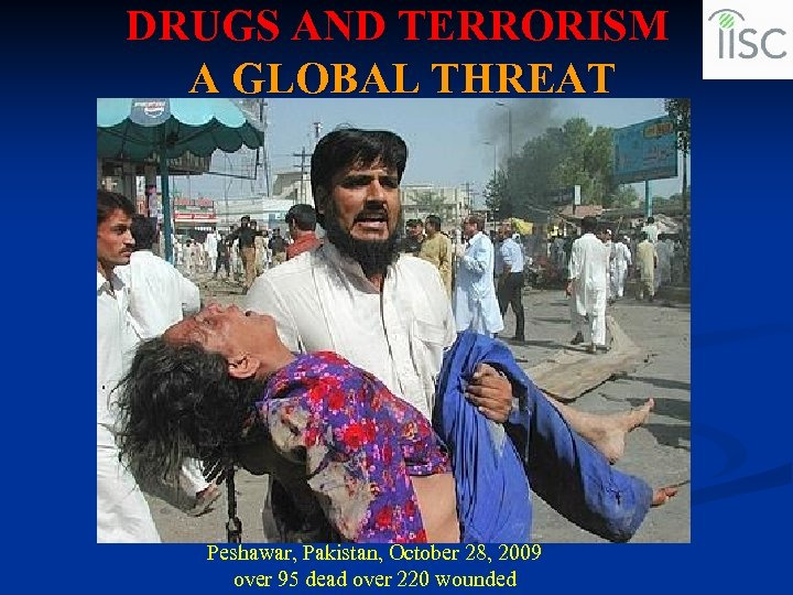 DRUGS AND TERRORISM A GLOBAL THREAT Peshawar, Pakistan, October 28, 2009 over 95 dead