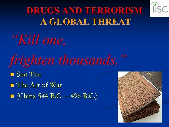"DRUGS AND TERRORISM A GLOBAL THREAT ""Kill one, frighten thousands. "" Sun Tzu n"