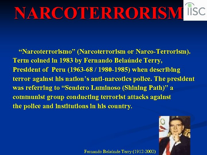 "NARCOTERRORISM ""Narcoterrorismo"" (Narcoterrorism or Narco-Terrorism). Term coined in 1983 by Fernando Belaúnde Terry, President"
