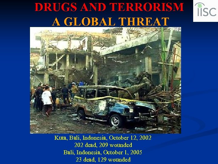 DRUGS AND TERRORISM A GLOBAL THREAT Kuta, Bali, Indonesia, October 12, 2002 202 dead,