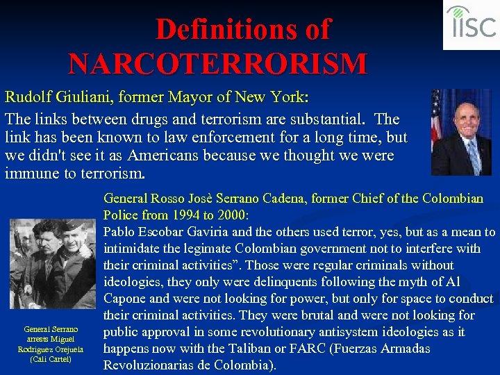 Definitions of NARCOTERRORISM Rudolf Giuliani, former Mayor of New York: The links between drugs