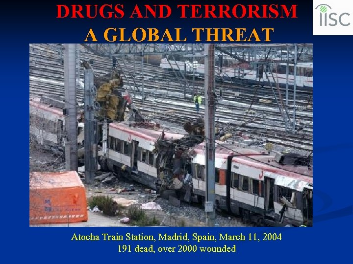 DRUGS AND TERRORISM A GLOBAL THREAT Atocha Train Station, Madrid, Spain, March 11, 2004