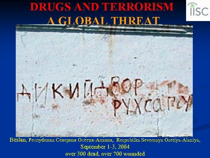 DRUGS AND TERRORISM A GLOBAL THREAT Beslan, Респу блика Се верная Осе тия-Ала ния,