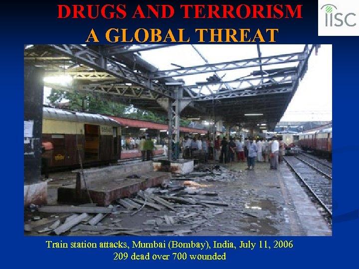 DRUGS AND TERRORISM A GLOBAL THREAT Train station attacks, Mumbai (Bombay), India, July 11,