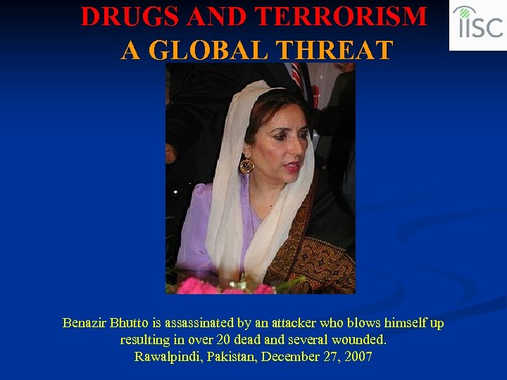 DRUGS AND TERRORISM A GLOBAL THREAT Benazir Bhutto is assassinated by an attacker who