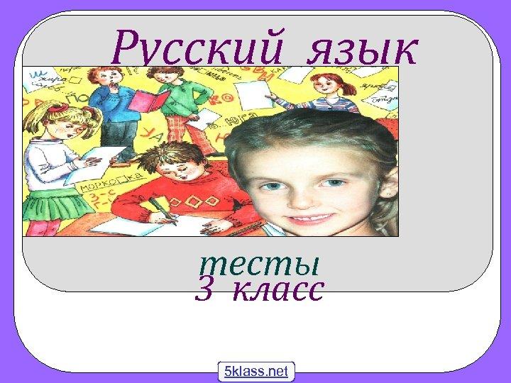 Русский язык тесты 3 класс 5 klass. net
