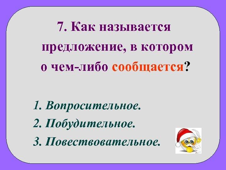 7. Как называется предложение, в котором о чем-либо сообщается? 1. Вопросительное. 2. Побудительное. 3.