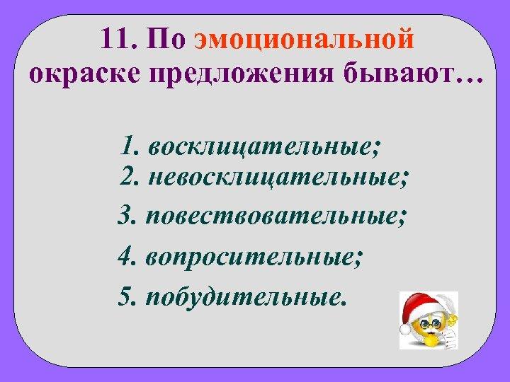 11. По эмоциональной окраске предложения бывают… 1. восклицательные; 2. невосклицательные; 3. повествовательные; 4. вопросительные;