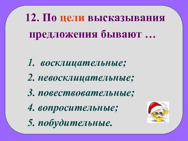 12. По цели высказывания предложения бывают … 1. восклицательные; 2. невосклицательные; 3. повествовательные; 4.