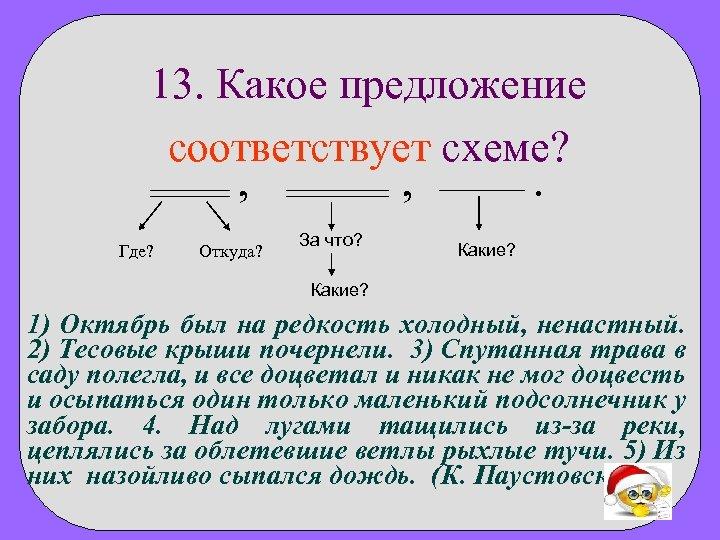 13. Какое предложение соответствует схеме? , Где? Откуда? , За что? . Какие? 1)