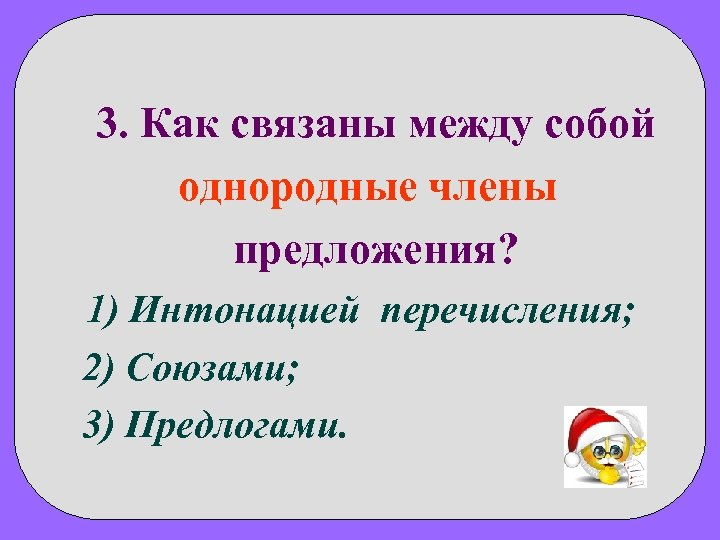 3. Как связаны между собой однородные члены предложения? 1) Интонацией перечисления; 2) Союзами; 3)