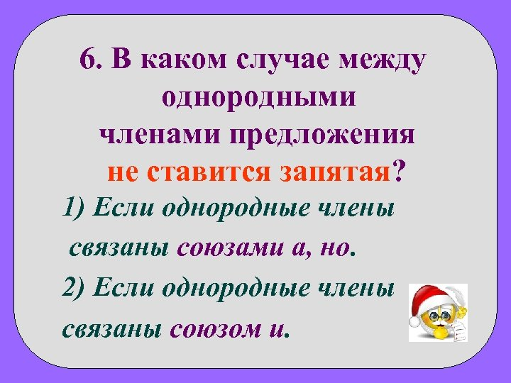 6. В каком случае между однородными членами предложения не ставится запятая? 1) Если однородные