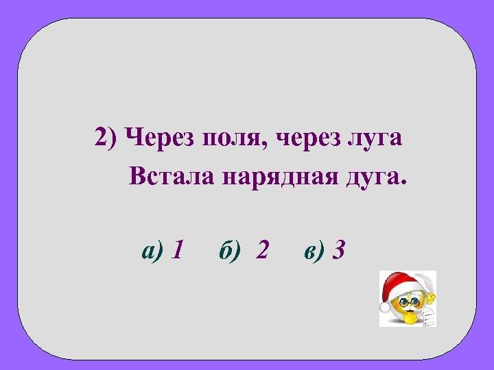 2) Через поля, через луга Встала нарядная дуга. а) 1 б) 2 в) 3