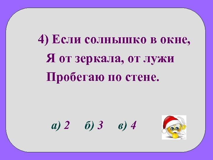 4) Если солнышко в окне, Я от зеркала, от лужи Пробегаю по стене. а)