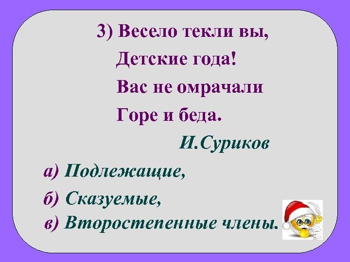 3) Весело текли вы, Детские года! Вас не омрачали Горе и беда. И. Суриков