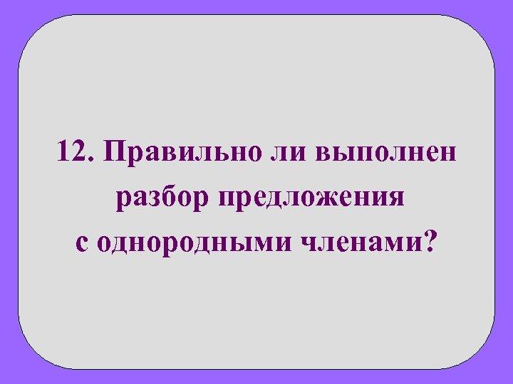 12. Правильно ли выполнен разбор предложения с однородными членами?