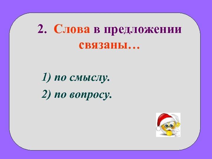 2. Слова в предложении связаны… 1) по смыслу. 2) по вопросу.