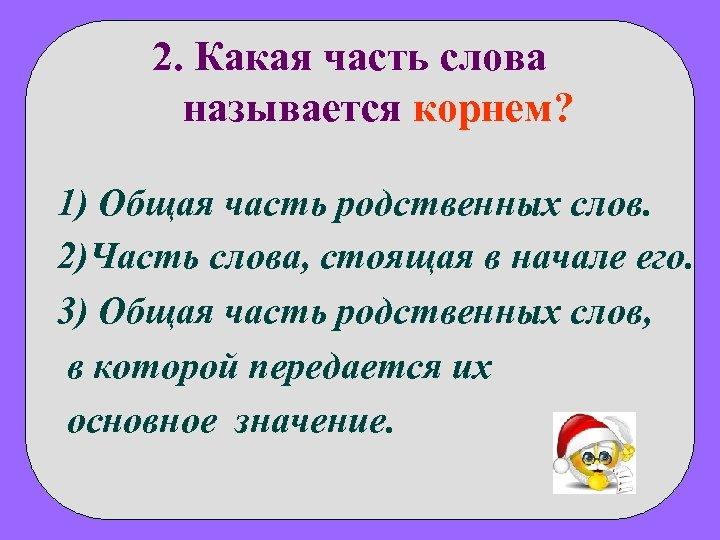 2. Какая часть слова называется корнем? 1) Общая часть родственных слов. 2)Часть слова, стоящая