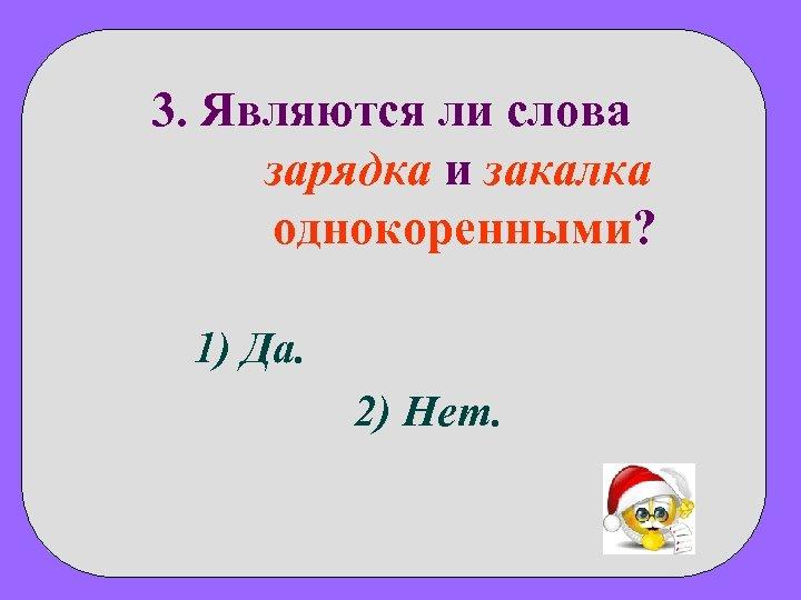 3. Являются ли слова зарядка и закалка однокоренными? 1) Да. 2) Нет.