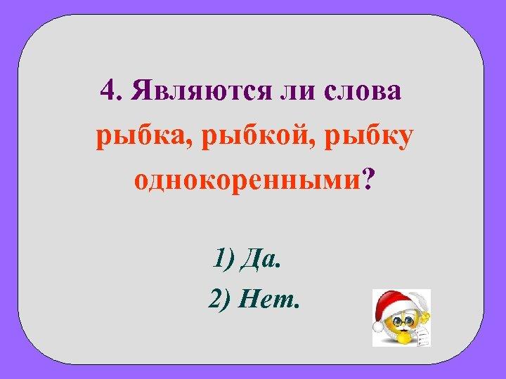 4. Являются ли слова рыбка, рыбкой, рыбку однокоренными? 1) Да. 2) Нет.