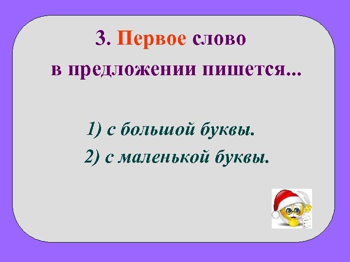 3. Первое слово в предложении пишется. . . 1) с большой буквы. 2) с