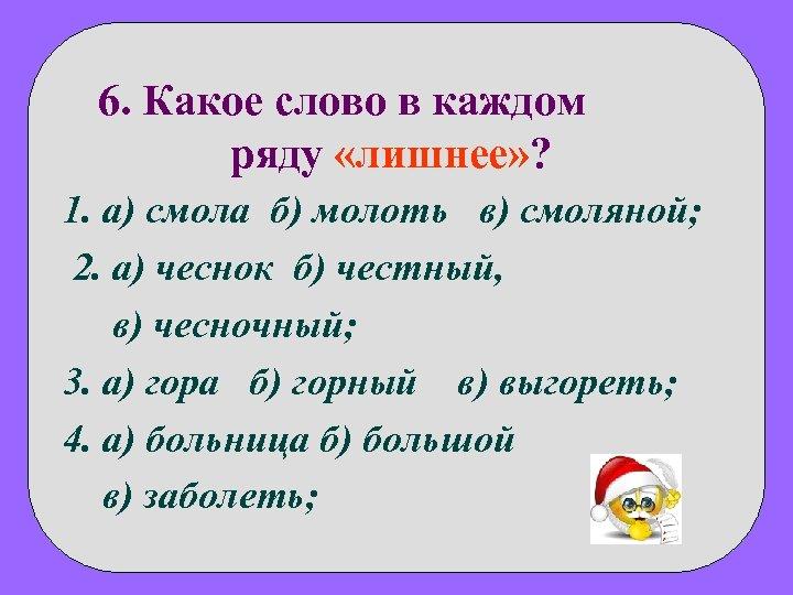 6. Какое слово в каждом ряду «лишнее» ? 1. а) смола б) молоть в)