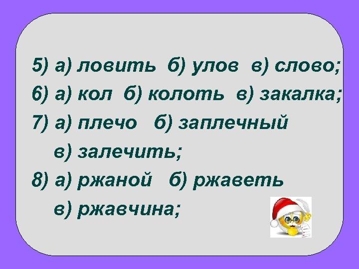 5) а) ловить б) улов в) слово; 6) а) кол б) колоть в) закалка;