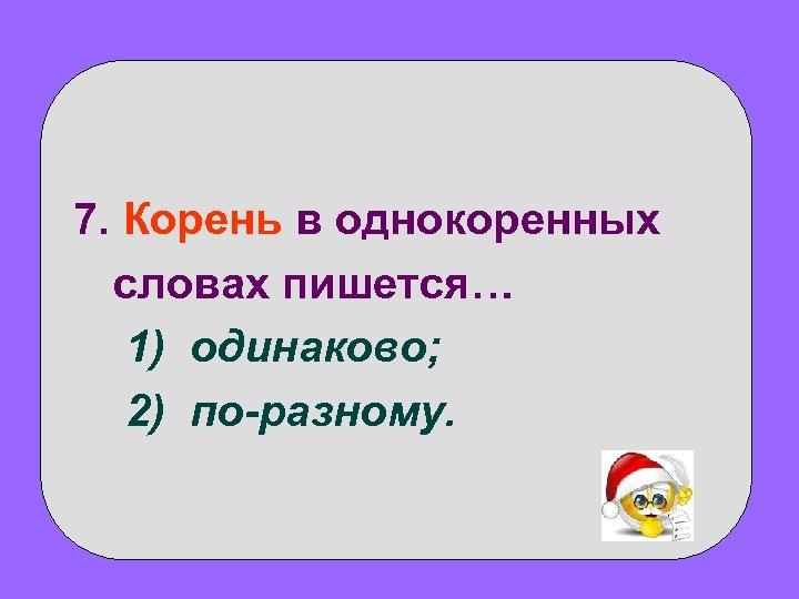 7. Корень в однокоренных словах пишется… 1) одинаково; 2) по-разному.