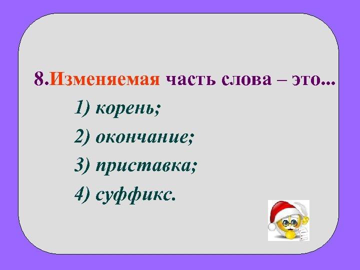8. Изменяемая часть слова – это. . . 1) корень; 2) окончание; 3) приставка;