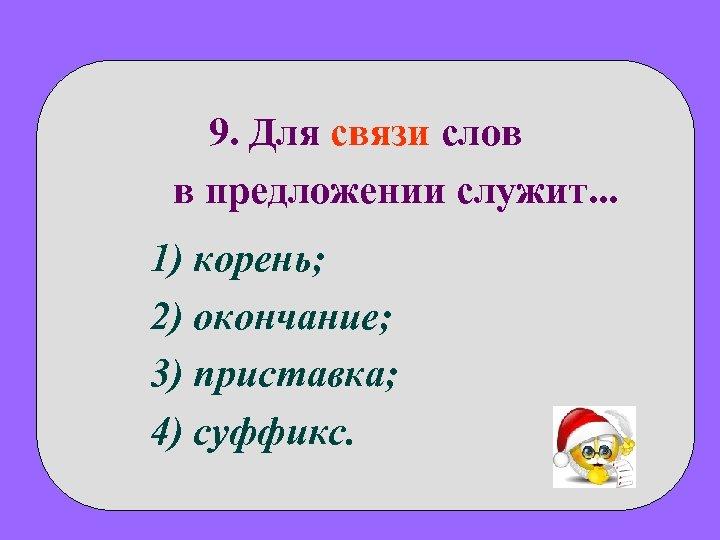 9. Для связи слов в предложении служит. . . 1) корень; 2) окончание; 3)