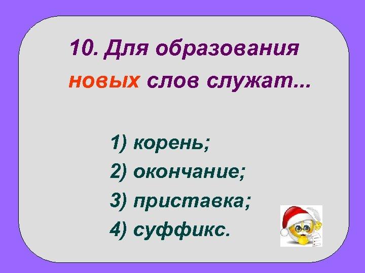 10. Для образования новых слов служат. . . 1) корень; 2) окончание; 3) приставка;