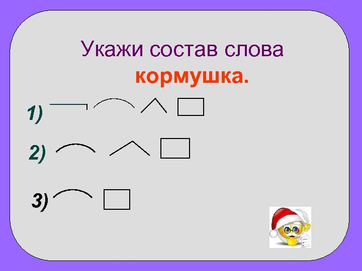 Укажи состав слова кормушка. 1) 2) 3)