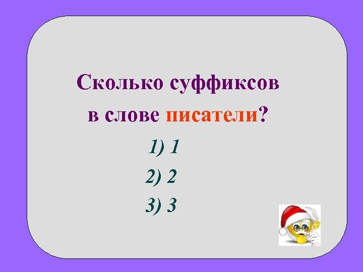 Сколько суффиксов в слове писатели? 1) 1 2) 2 3) 3