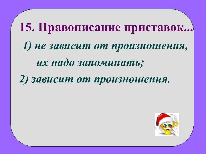 15. Правописание приставок. . . 1) не зависит от произношения, их надо запоминать; 2)
