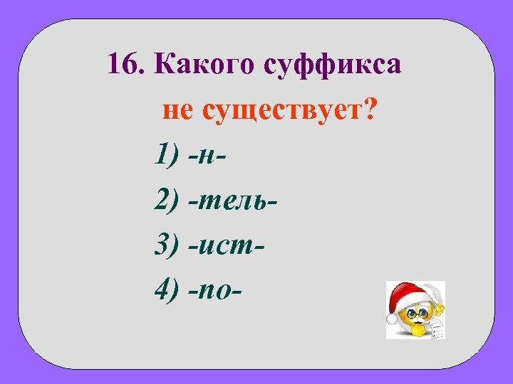 16. Какого суффикса не существует? 1) -н 2) -тель3) -ист4) -no-