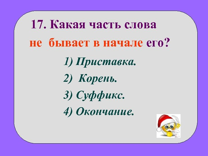 17. Какая часть слова не бывает в начале его? 1) Приставка. 2) Корень. 3)