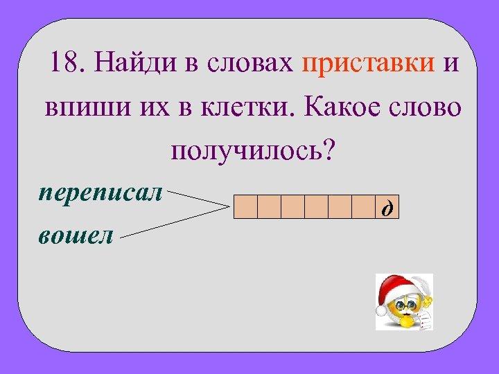 18. Найди в словах приставки и впиши их в клетки. Какое слово получилось? переписал