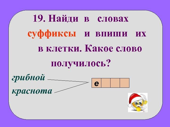 19. Найди в словах суффиксы и впиши их в клетки. Какое слово получилось? грибной