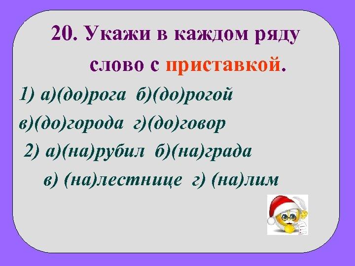 20. Укажи в каждом ряду слово с приставкой. 1) а)(до)рога б)(до)рогой в)(до)города г)(до)говор 2)