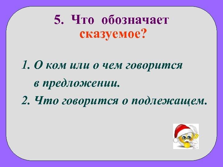 5. Что обозначает сказуемое? 1. О ком или о чем говорится в предложении. 2.