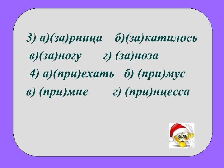 3) а)(за)рница б)(за)катилось в)(за)ногу г) (за)ноза 4) а)(при)ехать б) (при)мус в) (при)мне г) (при)нцесса