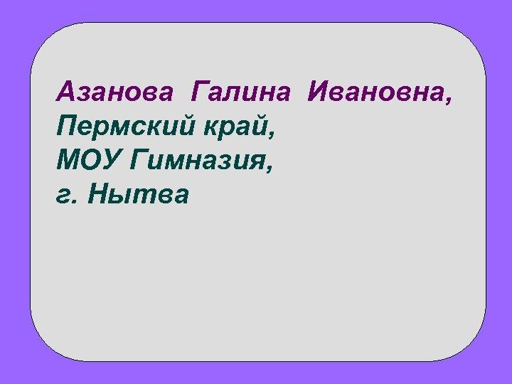 Азанова Галина Ивановна, Пермский край, МОУ Гимназия, г. Нытва