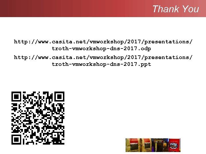 Thank You http: //www. casita. net/vmworkshop/2017/presentations/ troth-vmworkshop-dns-2017. odp http: //www. casita. net/vmworkshop/2017/presentations/ troth-vmworkshop-dns-2017. ppt