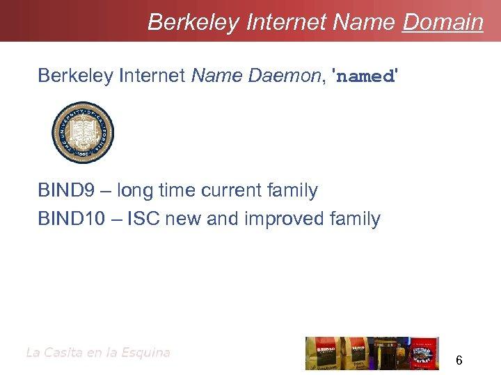 Berkeley Internet Name Domain Berkeley Internet Name Daemon, 'named' BIND 9 – long time