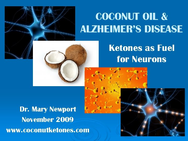 COCONUT OIL & ALZHEIMER'S DISEASE Ketones as Fuel for Neurons Dr. Mary Newport November